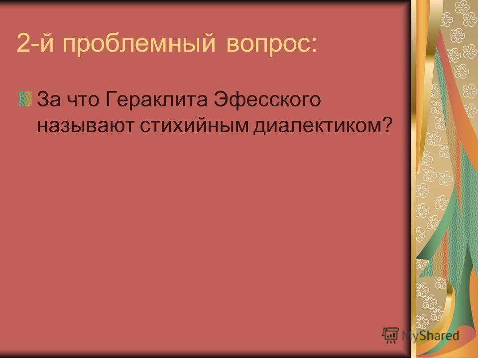 2-й проблемный вопрос: За что Гераклита Эфесского называют стихийным диалектиком?