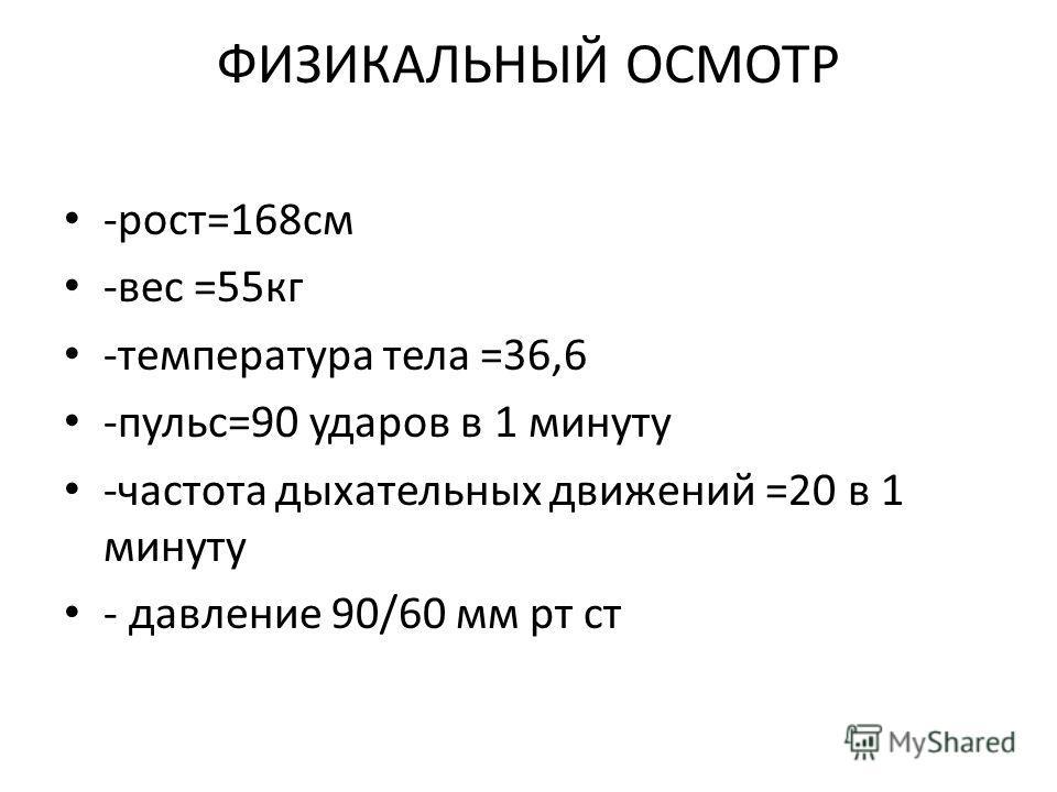 ФИЗИКАЛЬНЫЙ ОСМОТР -рост=168см -вес =55кг -температура тела =36,6 -пульс=90 ударов в 1 минуту -частота дыхательных движений =20 в 1 минуту - давление 90/60 мм рт ст