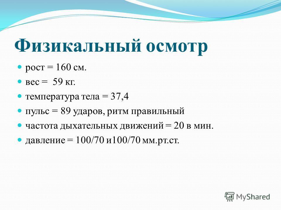 Физикальный осмотр рост = 160 см. вес = 59 кг. температура тела = 37,4 пульс = 89 ударов, ритм правильный частота дыхательных движений = 20 в мин. давление = 100/70 и100/70 мм.рт.ст.