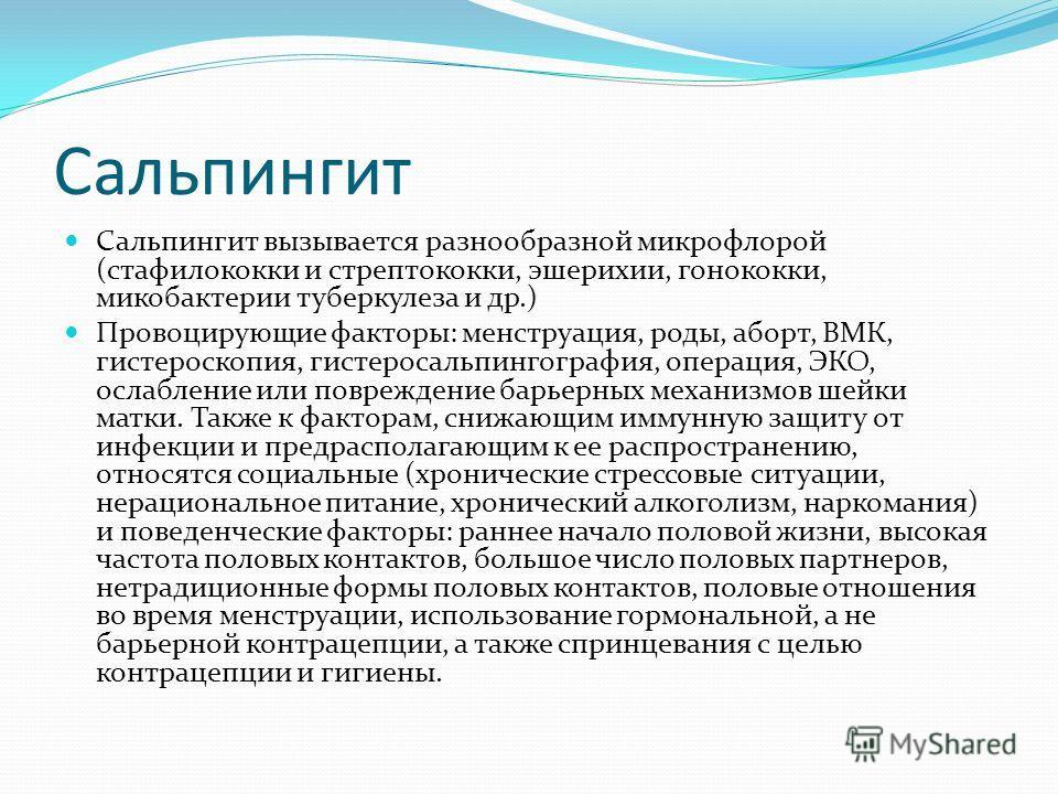 Сальпингит Сальпингит вызывается разнообразной микрофлорой (стафилококки и стрептококки, эшерихии, гонококки, микобактерии туберкулеза и др.) Провоцирующие факторы: менструация, роды, аборт, ВМК, гистероскопия, гистеросальпингография, операция, ЭКО,