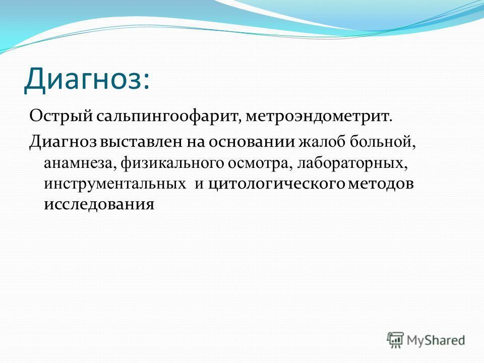 Диагноз: Острый сальпингоофарит, метроэндометрит. Диагноз выставлен на основании ж алоб больной, анамнеза, физикального осмотра, лабораторных, инструментальных и цитологического методов исследования
