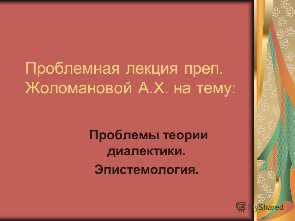 Проблемная лекция преп. Жоломановой А.Х. на тему: Проблемы теории диалектики. Эпистемология.