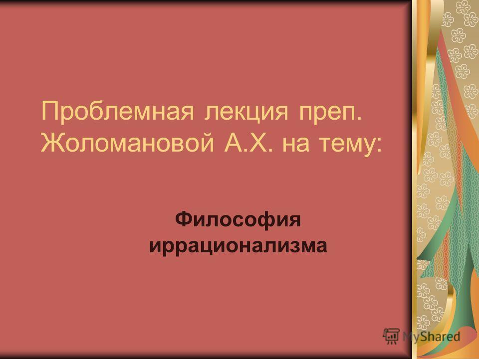 Проблемная лекция преп. Жоломановой А.Х. на тему: Философия иррационализма