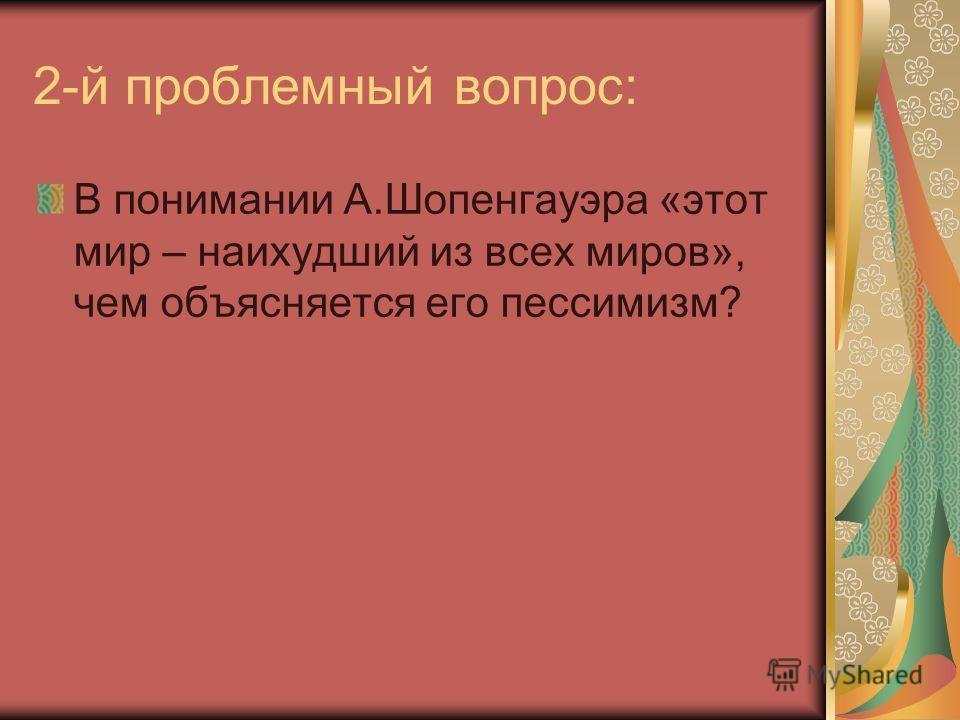 2-й проблемный вопрос: В понимании А.Шопенгауэра «этот мир – наихудший из всех миров», чем объясняется его пессимизм?