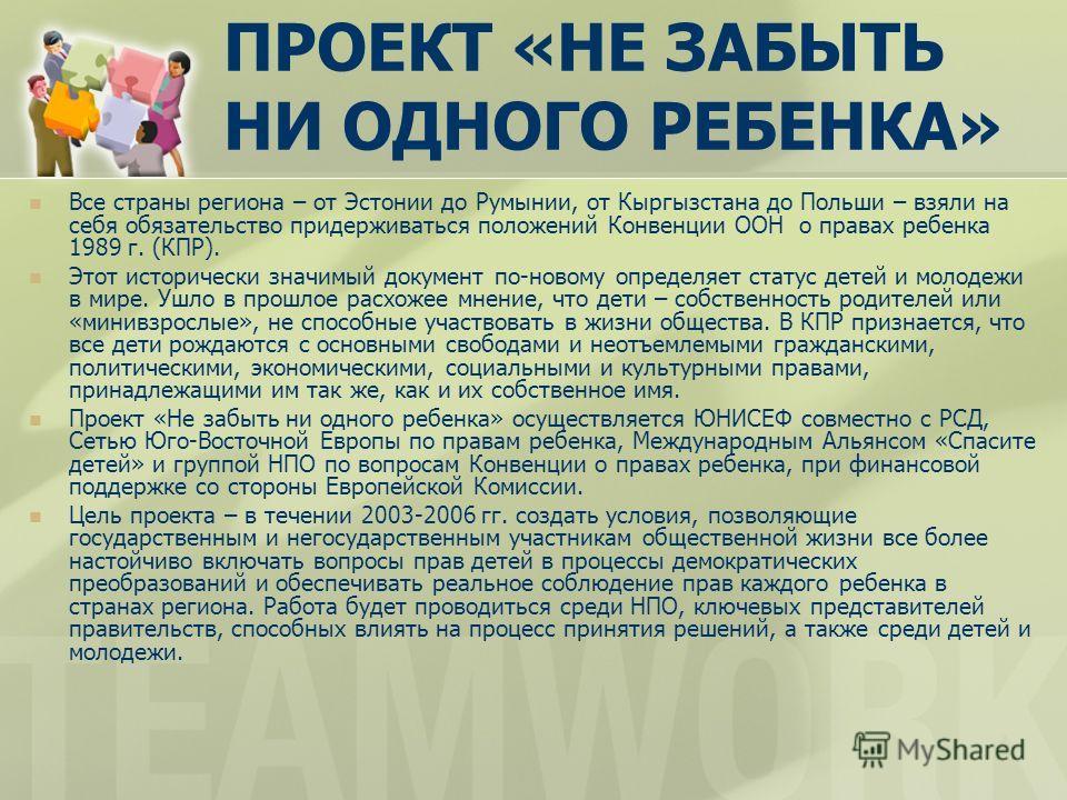 ПРОЕКТ «НЕ ЗАБЫТЬ НИ ОДНОГО РЕБЕНКА» Все страны региона – от Эстонии до Румынии, от Кыргызстана до Польши – взяли на себя обязательство придерживаться положений Конвенции ООН о правах ребенка 1989 г. (КПР). Этот исторически значимый документ по-новом