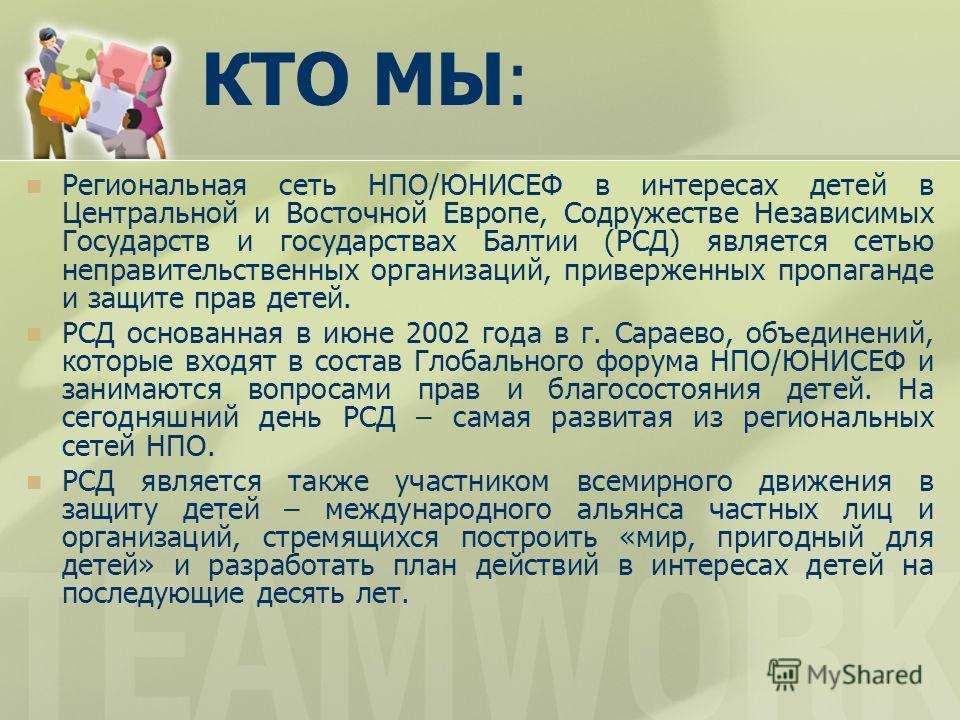 КТО МЫ: Региональная сеть НПО/ЮНИСЕФ в интересах детей в Центральной и Восточной Европе, Содружестве Независимых Государств и государствах Балтии (РСД) является сетью неправительственных организаций, приверженных пропаганде и защите прав детей. РСД о