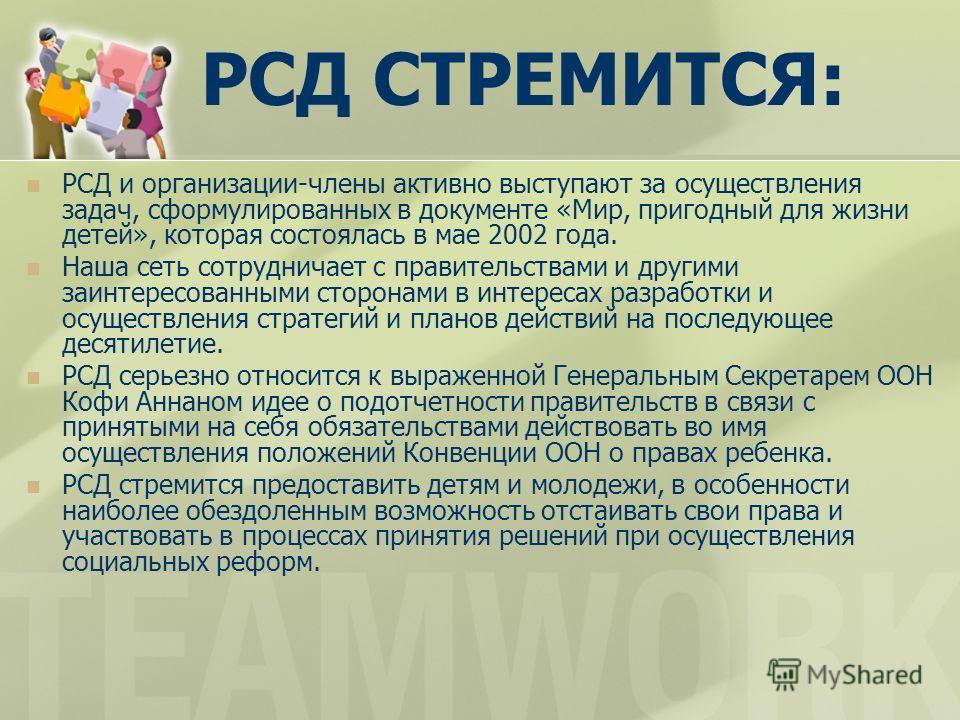 РСД СТРЕМИТСЯ: РСД и организации-члены активно выступают за осуществления задач, сформулированных в документе «Мир, пригодный для жизни детей», которая состоялась в мае 2002 года. Наша сеть сотрудничает с правительствами и другими заинтересованными с