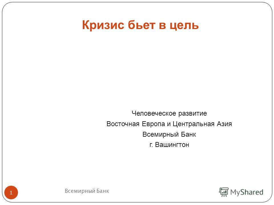 Всемирный Банк 1 Человеческое развитие Восточная Европа и Центральная Азия Всемирный Банк г. Вашингтон Кризис бьет в цель