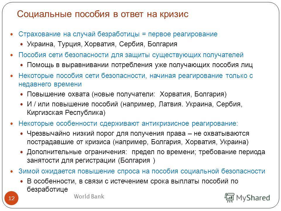 World Bank Социальные пособия в ответ на кризис 12 Страхование на случай безработицы = первое реагирование Украина, Турция, Хорватия, Сербия, Болгария Пособия сети безопасности для защиты существующих получателей Помощь в выравнивании потребления уже