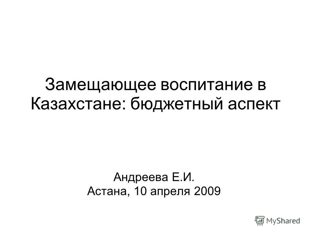 Замещающее воспитание в Казахстане: бюджетный аспект Андреева Е.И. Астана, 10 апреля 2009