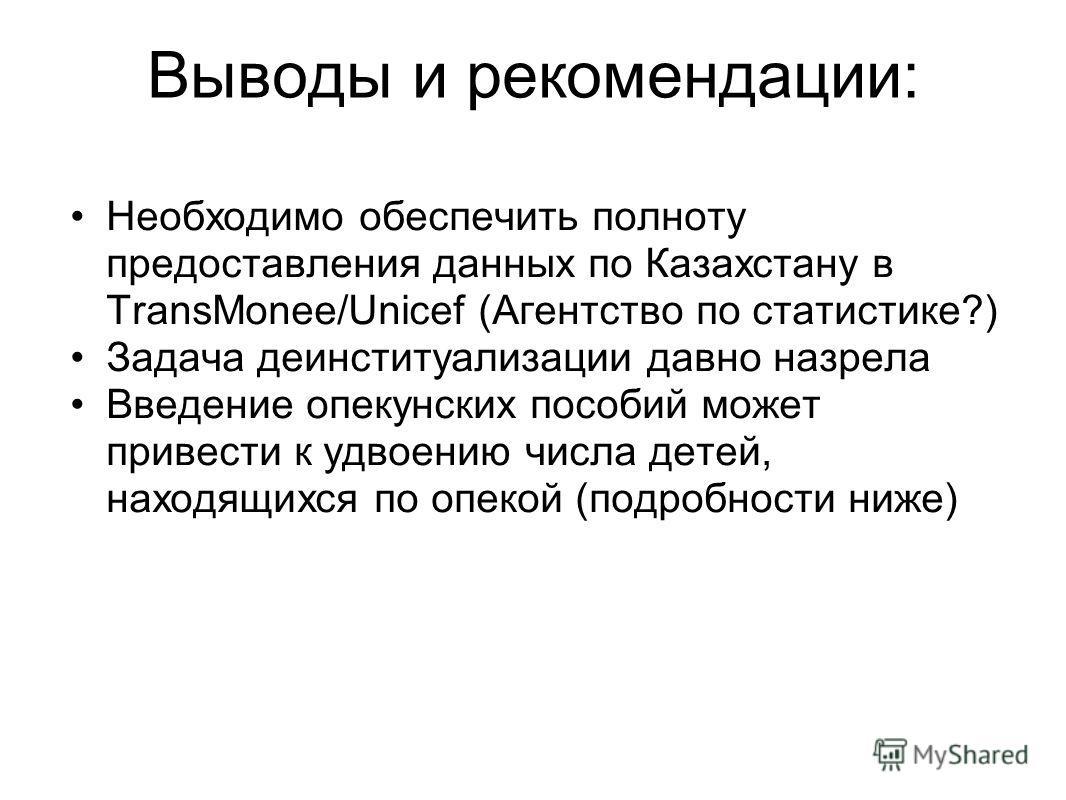 Выводы и рекомендации: Необходимо обеспечить полноту предоставления данных по Казахстану в TransMonee/Unicef (Агентство по статистике?) Задача деинституализации давно назрела Введение опекунских пособий может привести к удвоению числа детей, находящи