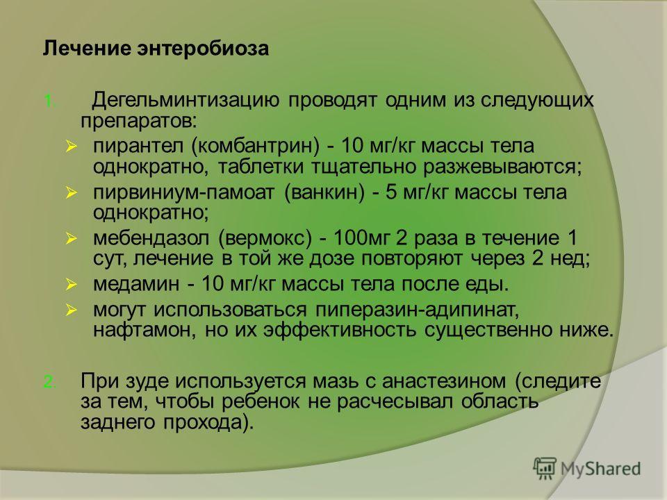 Лечение энтеробиоза 1. Дегельминтизацию проводят одним из следующих препаратов: пирантел (комбантрин) - 10 мг/кг массы тела однократно, таблетки тщательно разжевываются; пирвиниум-памоат (ванкин) - 5 мг/кг массы тела однократно; мебендазол (вермокс)