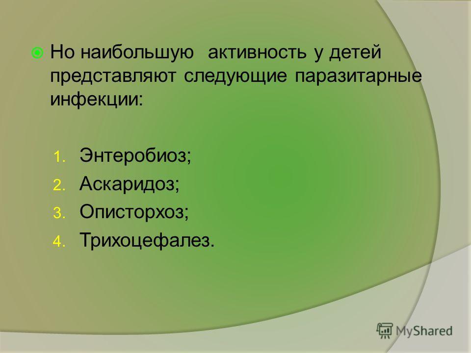 Но наибольшую активность у детей представляют следующие паразитарные инфекции: 1. Энтеробиоз; 2. Аскаридоз; 3. Описторхоз; 4. Трихоцефалез.