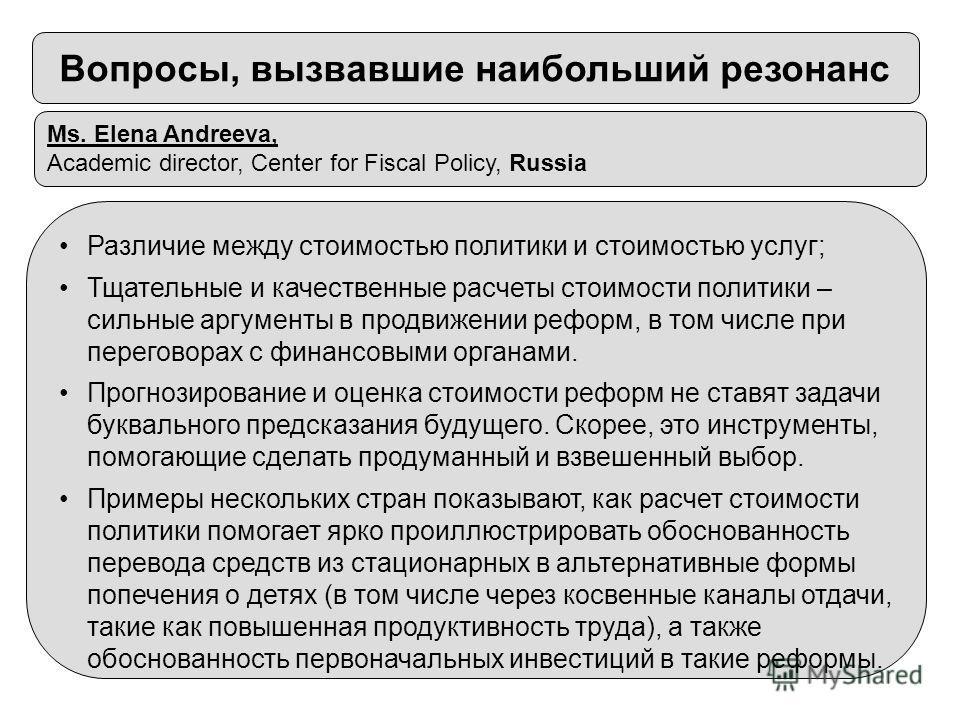 Ms. Elena Andreeva, Academic director, Center for Fiscal Policy, Russia Различие между стоимостью политики и стоимостью услуг; Тщательные и качественные расчеты стоимости политики – сильные аргументы в продвижении реформ, в том числе при переговорах