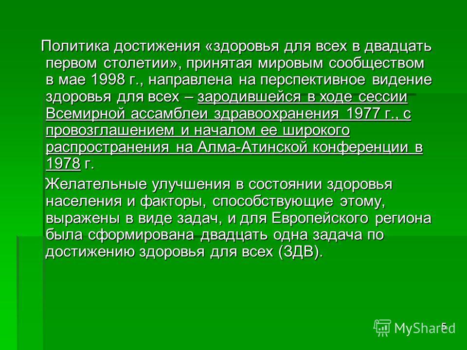 5 Политика достижения «здоровья для всех в двадцать первом столетии», принятая мировым сообществом в мае 1998 г., направлена на перспективное видение здоровья для всех – зародившейся в ходе сессии Всемирной ассамблеи здравоохранения 1977 г., с провоз