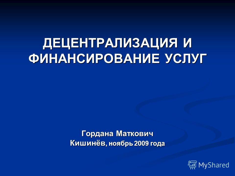 ДЕЦЕНТРАЛИЗАЦИЯ И ФИНАНСИРОВАНИЕ УСЛУГ Гордана Маткович Кишинёв, ноябрь 2009 года