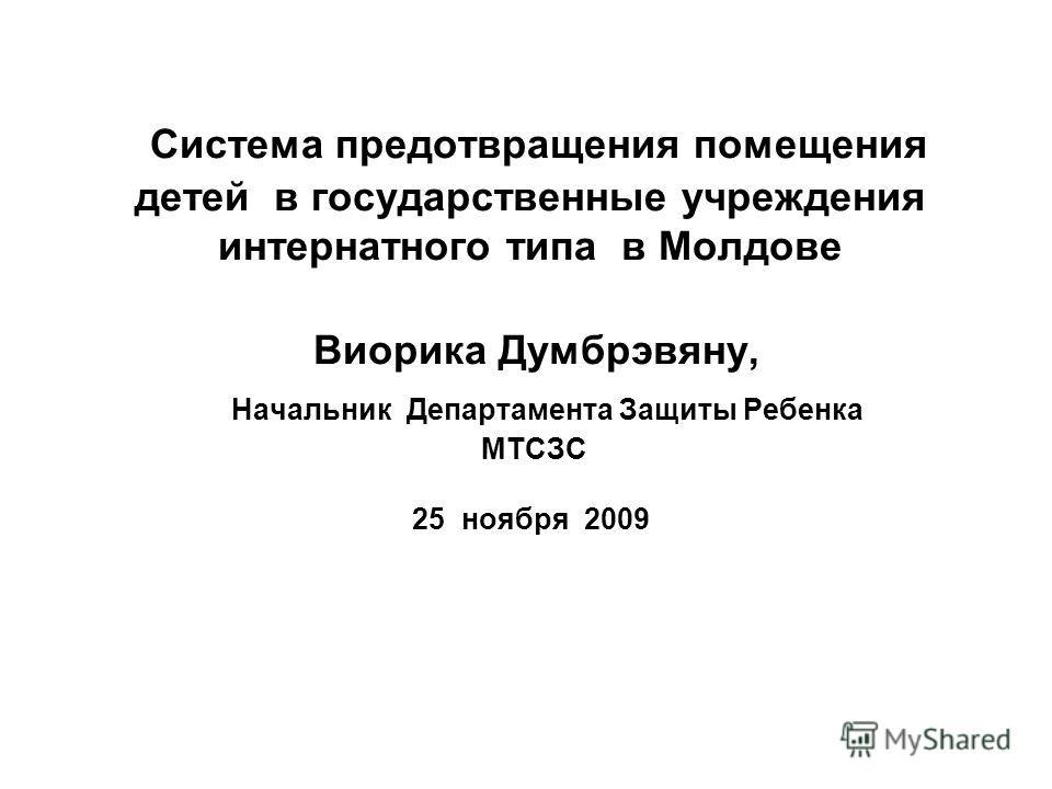 Система предотвращения помещения детей в государственные учреждения интернатного типа в Молдове Виорика Думбрэвяну, Начальник Департамента Защиты Ребенка МТСЗС 25 ноября 2009