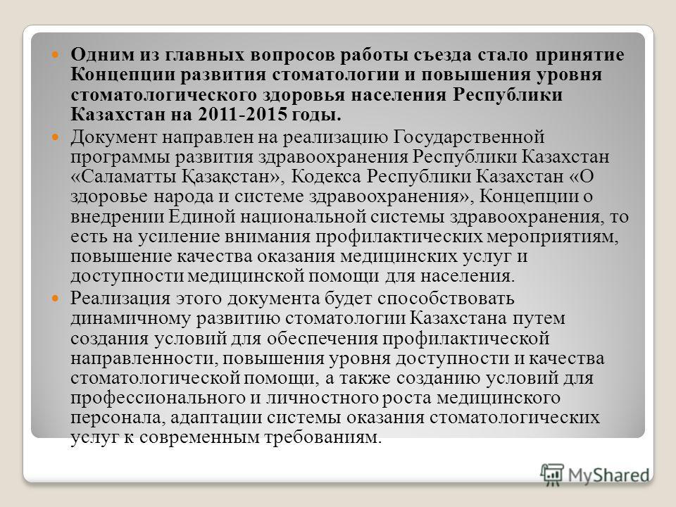 Одним из главных вопросов работы съезда стало принятие Концепции развития стоматологии и повышения уровня стоматологического здоровья населения Республики Казахстан на 2011-2015 годы. Документ направлен на реализацию Государственной программы развити