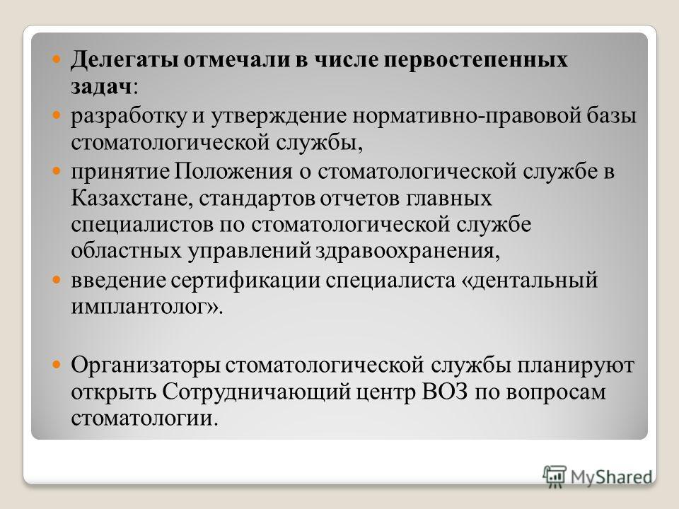 Делегаты отмечали в числе первостепенных задач: разработку и утверждение нормативно-правовой базы стоматологической службы, принятие Положения о стоматологической службе в Казахстане, стандартов отчетов главных специалистов по стоматологической служб
