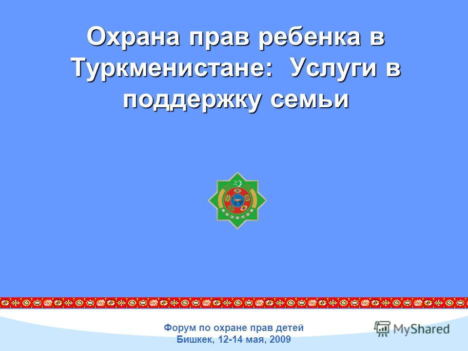 Форум по охране прав детей Бишкек, 12-14 мая, 2009 Охрана прав ребенка в Туркменистане: Услуги в поддержку семьи