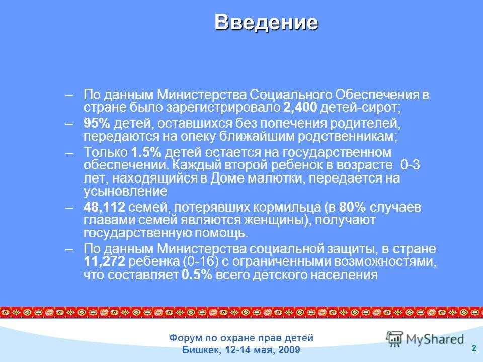 Форум по охране прав детей Бишкек, 12-14 мая, 2009 2 Введение –По данным Министерства Социального Обеспечения в стране было зарегистрировало 2,400 детей-сирот; –95% детей, оставшихся без попечения родителей, передаются на опеку ближайшим родственника