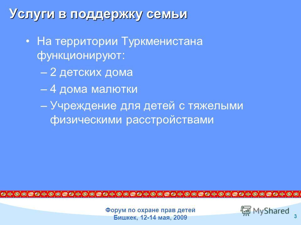 Форум по охране прав детей Бишкек, 12-14 мая, 2009 3 На территории Туркменистана функционируют: –2 детских дома –4 дома малютки –Учреждение для детей с тяжелыми физическими расстройствами Услуги в поддержку семьи