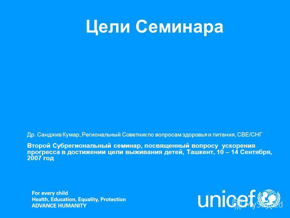 Цели Семинара Др. Санджив Кумар, Региональный Советник по вопросам здоровья и питания, СВЕ/СНГ Второй Субрегиональный семинар, посвященный вопросу ускорения прогресса в достижении цели выживания детей, Ташкент, 10 – 14 Сентября, 2007 год