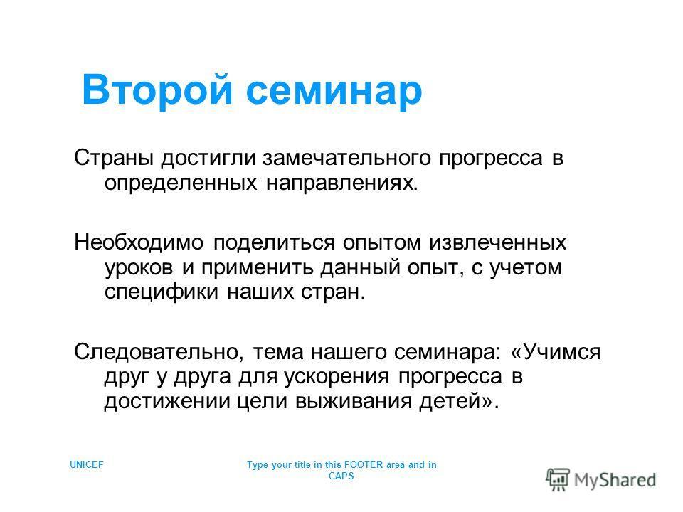 UNICEFType your title in this FOOTER area and in CAPS Второй семинар Страны достигли замечательного прогресса в определенных направлениях. Необходимо поделиться опытом извлеченных уроков и применить данный опыт, с учетом специфики наших стран. Следов