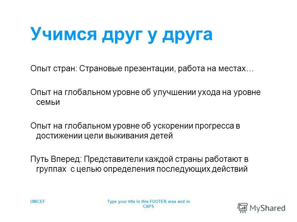 UNICEFType your title in this FOOTER area and in CAPS Учимся друг у друга Опыт стран: Страновые презентации, работа на местах… Опыт на глобальном уровне об улучшении ухода на уровне семьи Опыт на глобальном уровне об ускорении прогресса в достижении