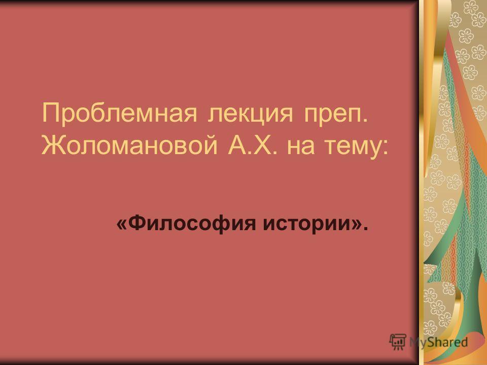 Проблемная лекция преп. Жоломановой А.Х. на тему: «Философия истории».