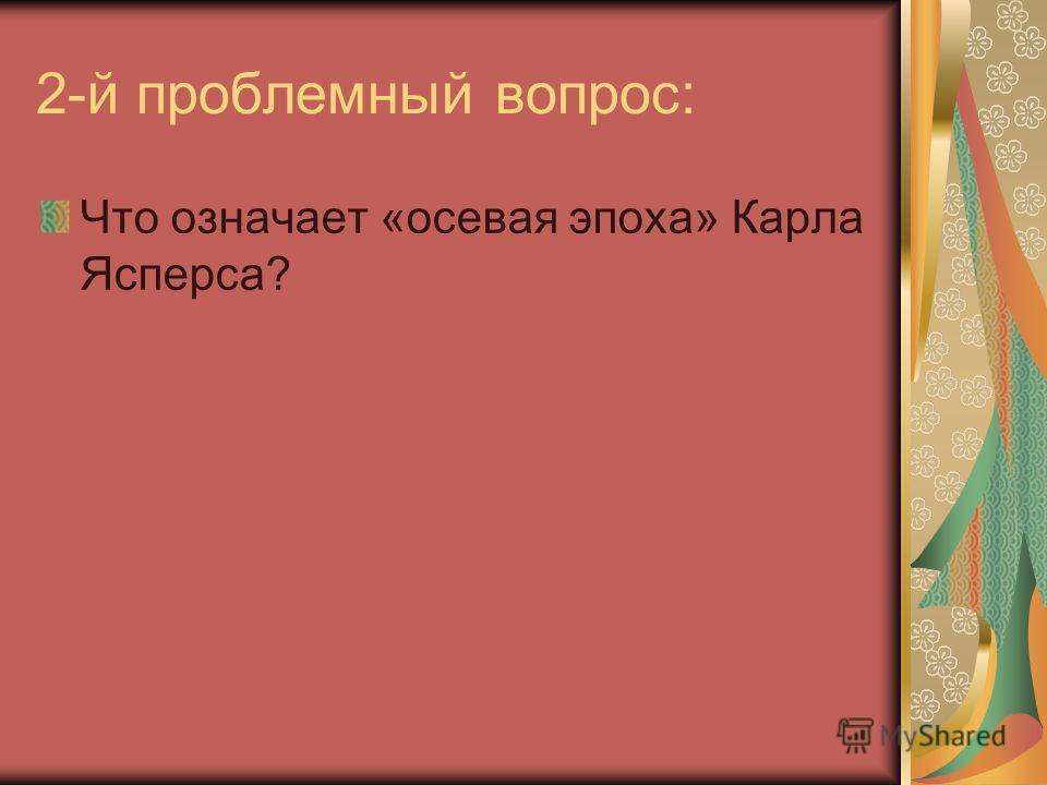 2-й проблемный вопрос: Что означает «осевая эпоха» Карла Ясперса?