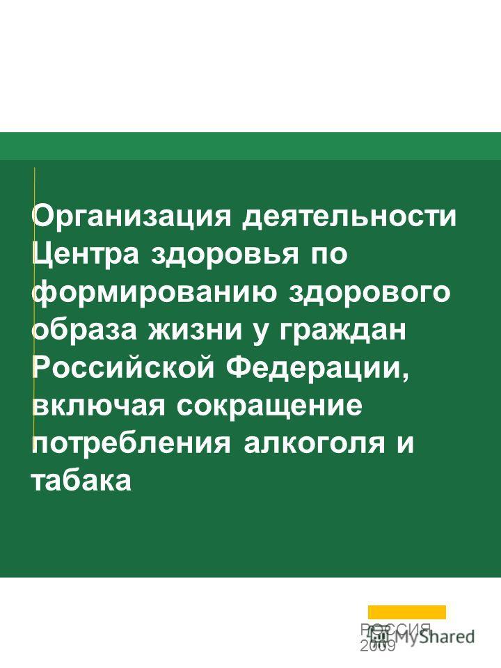 Организация деятельности Центра здоровья по формированию здорового образа жизни у граждан Российской Федерации, включая сокращение потребления алкоголя и табака РОССИЯ 2009