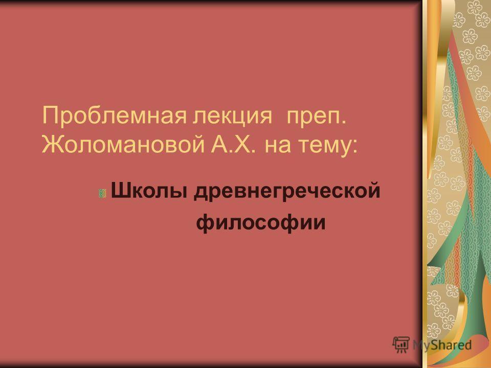 Проблемная лекция преп. Жоломановой А.Х. на тему: Школы древнегреческой философии