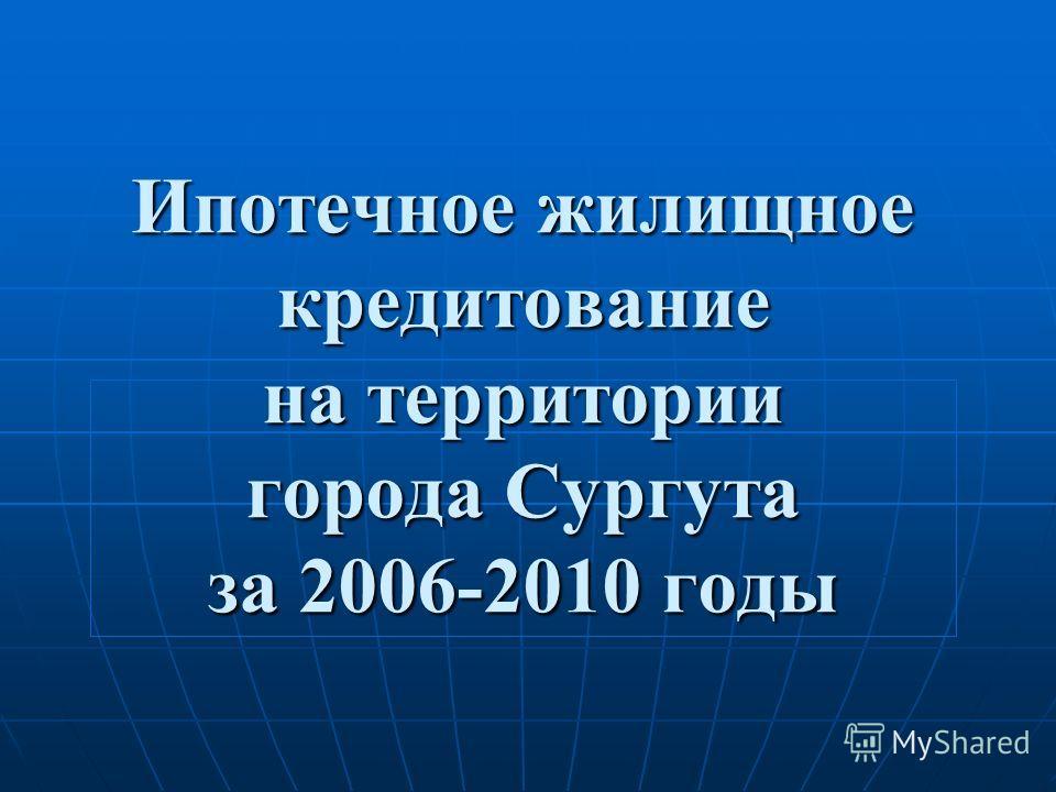 Ипотечное жилищное кредитование на территории города Сургута за 2006-2010 годы