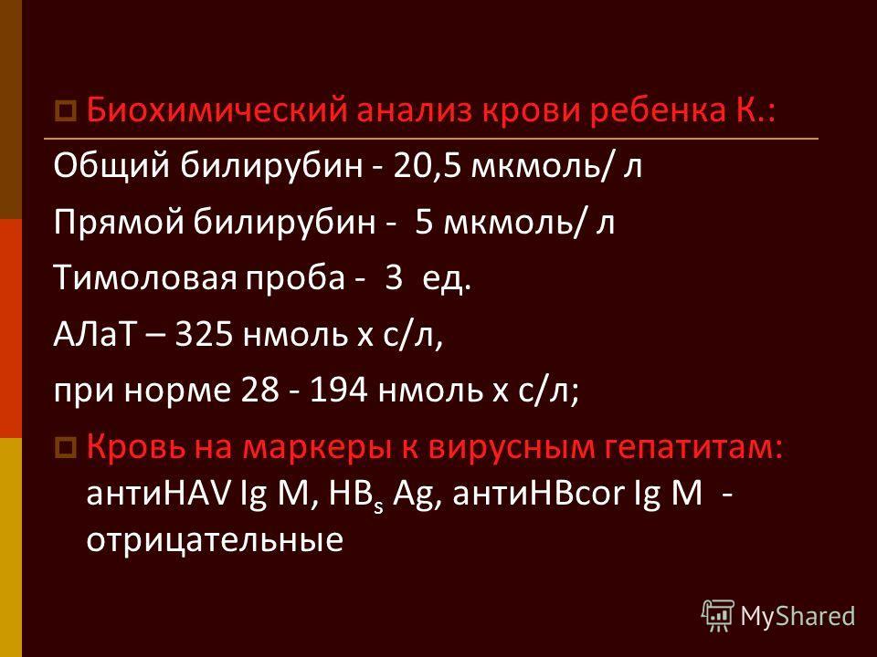 Биохимический анализ крови ребенка К.: Общий билирубин - 20,5 мкмоль/ л Прямой билирубин - 5 мкмоль/ л Тимоловая проба - 3 ед. АЛаТ – 325 нмоль х с/л, при норме 28 - 194 нмоль х с/л; Кровь на маркеры к вирусным гепатитам: антиHAV Ig M, HB s Аg, антиH