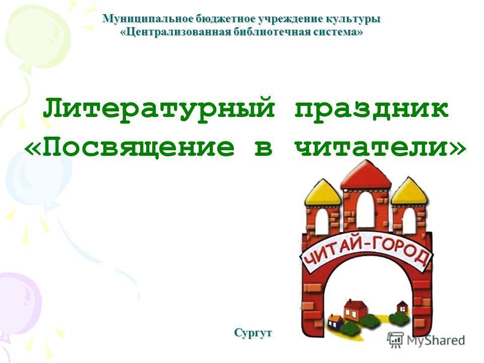 Муниципальное бюджетное учреждение культуры «Централизованная библиотечная система» Литературный праздник «Посвящение в читатели» Сургут