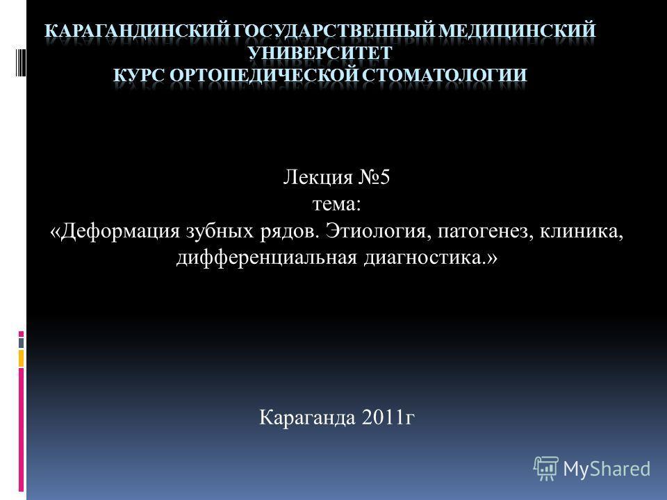 Лекция 5 тема: «Деформация зубных рядов. Этиология, патогенез, клиника, дифференциальная диагностика.» Караганда 2011г