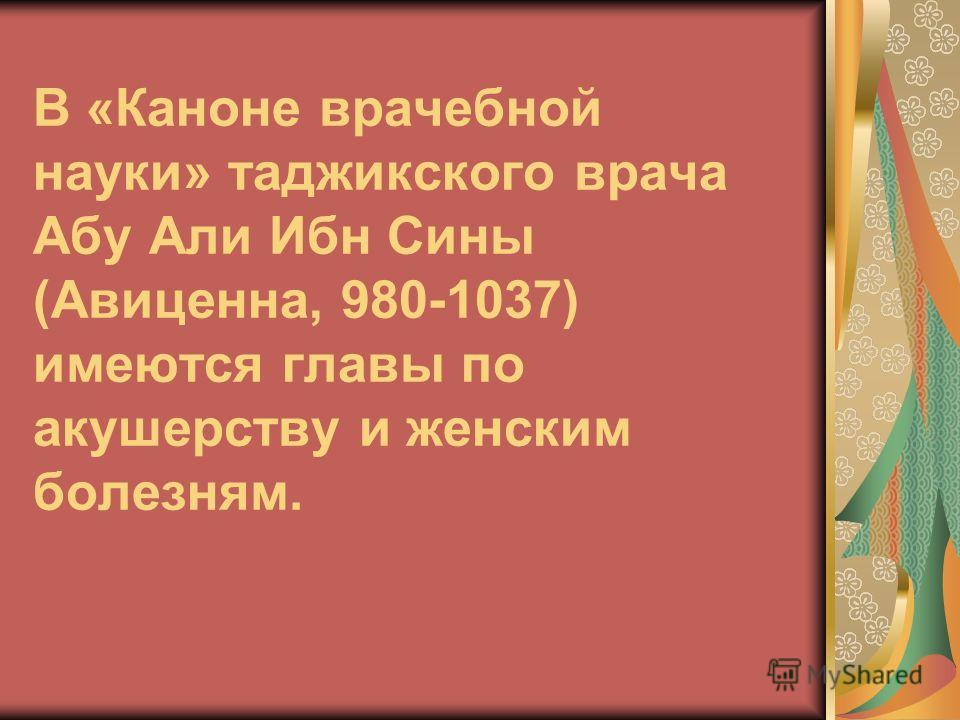 В «Каноне врачебной науки» таджикского врача Абу Али Ибн Сины (Авиценна, 980-1037) имеются главы по акушерству и женским болезням.
