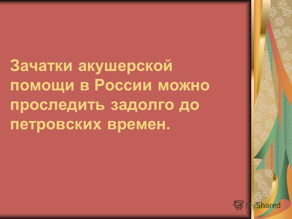 Зачатки акушерской помощи в России можно проследить задолго до петровских времен.