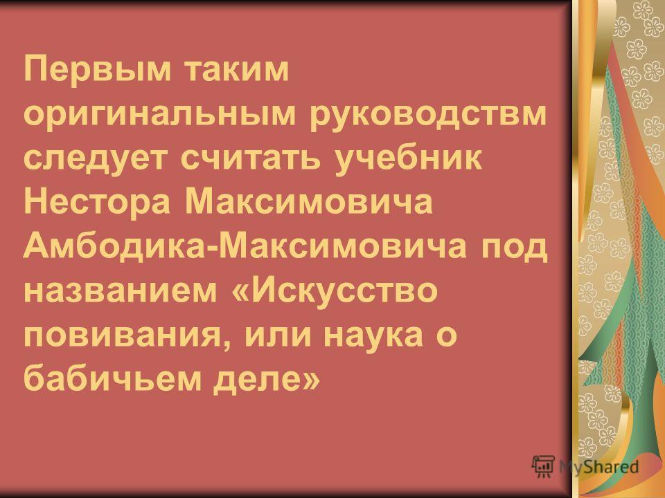 Первым таким оригинальным руководствм следует считать учебник Нестора Максимовича Амбодика-Максимовича под названием «Искусство повивания, или наука о бабичьем деле»