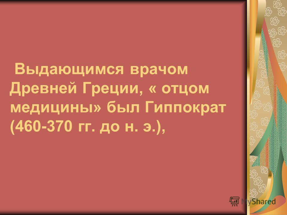Выдающимся врачом Древней Греции, « отцом медицины» был Гиппократ (460-370 гг. до н. э.),