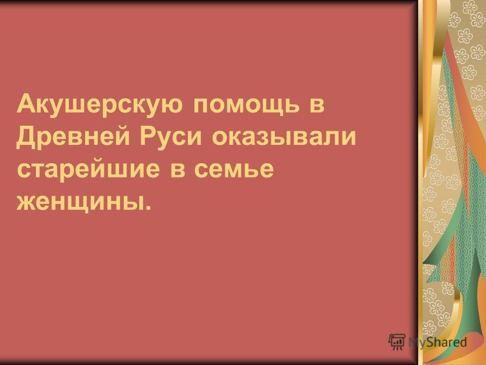 Акушерскую помощь в Древней Руси оказывали старейшие в семье женщины.