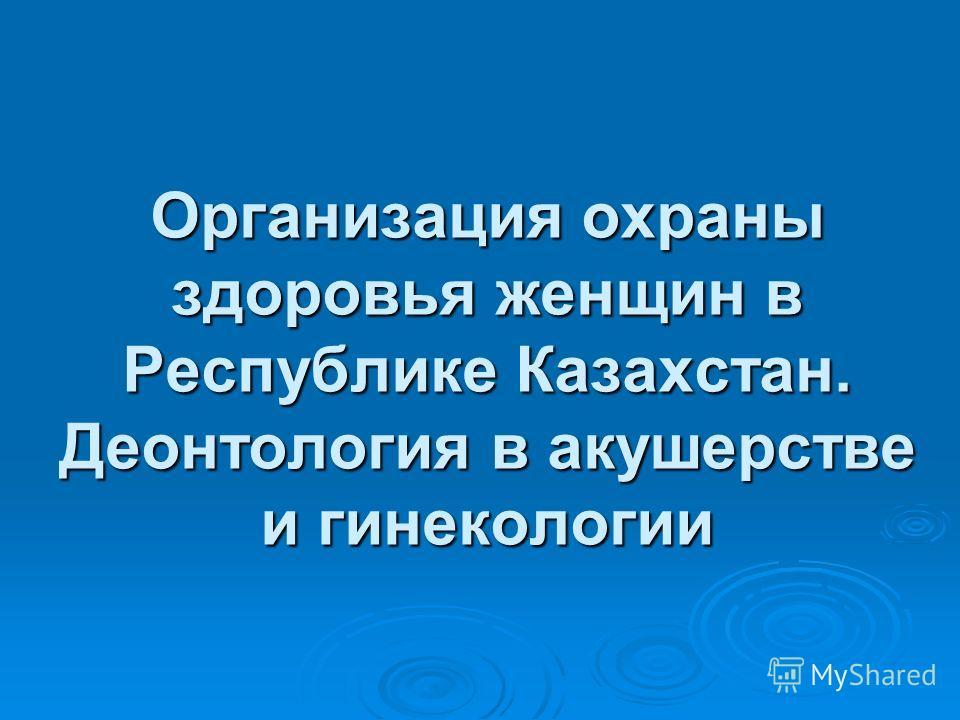 Организация охраны здоровья женщин в Республике Казахстан. Деонтология в акушерстве и гинекологии
