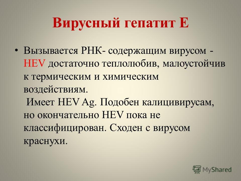 Вирусный гепатит Е Вызывается РНК- содержащим вирусом - HEV достаточно теплолюбив, малоустойчив к термическим и химическим воздействиям. Имеет HEV Ag. Подобен калицивирусам, но окончательно HEV пока не классифицирован. Сходен с вирусом краснухи.