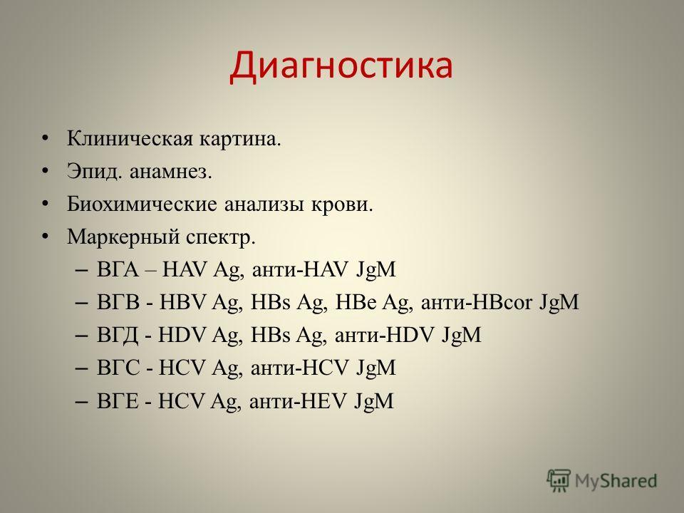 Диагностика Клиническая картина. Эпид. анамнез. Биохимические анализы крови. Маркерный спектр. – ВГА – HAV Ag, анти-HAV JgM – ВГВ - HBV Ag, HBs Ag, HBe Ag, анти-HBcor JgM – ВГД - HDV Ag, HBs Ag, анти-HDV JgM – ВГС - HCV Ag, анти-HCV JgM – ВГЕ - HCV A