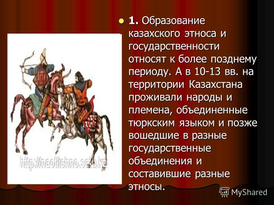 1. Образование казахского этноса и государственности относят к более позднему периоду. А в 10-13 вв. на территории Казахстана проживали народы и племена, объединенные тюркским языком и позже вошедшие в разные государственные объединения и составившие