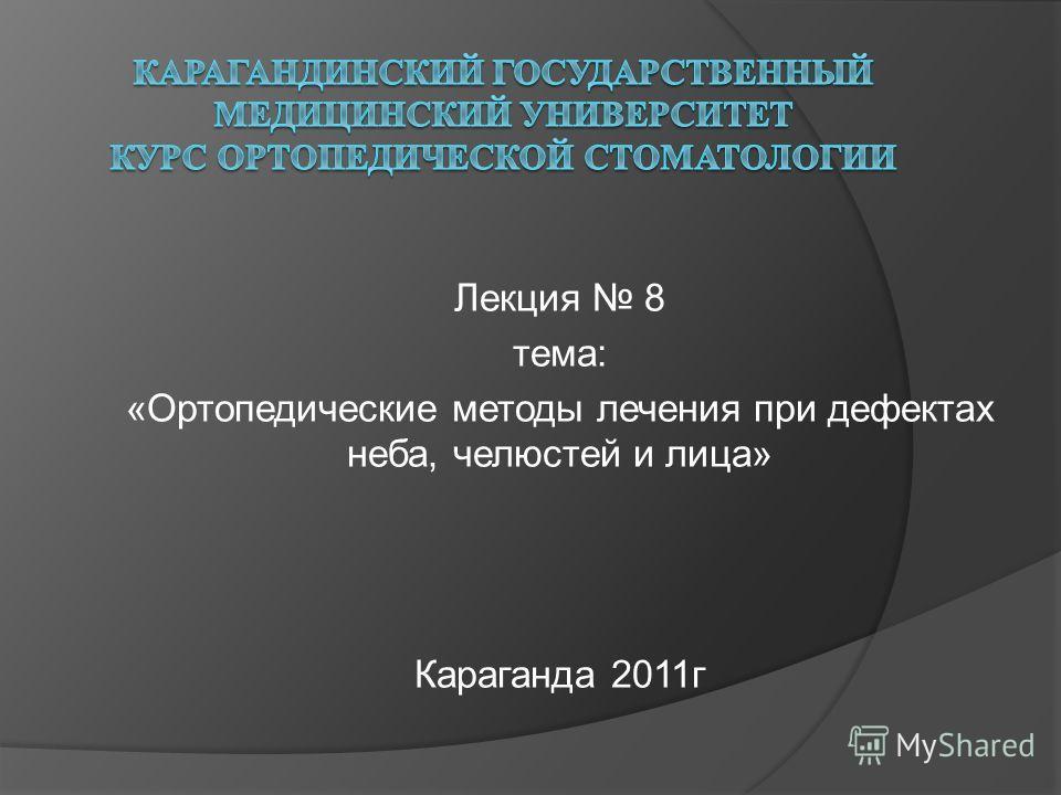 Лекция 8 тема: «Ортопедические методы лечения при дефектах неба, челюстей и лица» Караганда 2011г