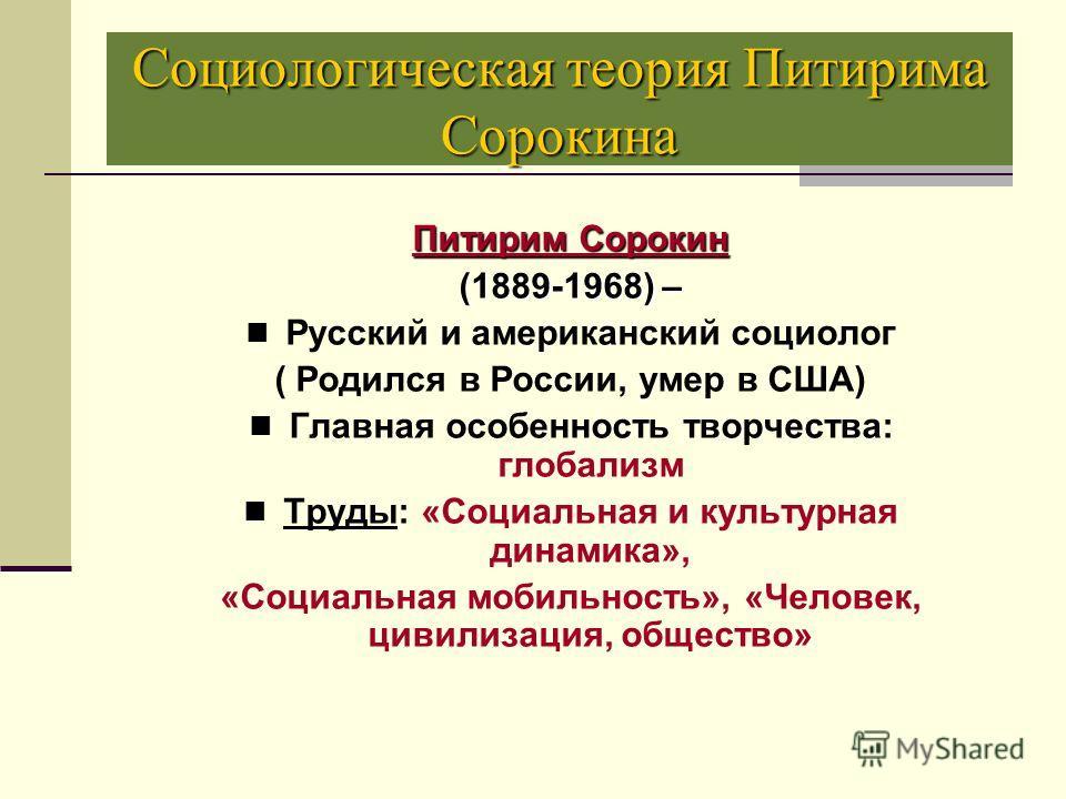 Социологическая теория Питирима Сорокина Питирим Сорокин (1889-1968) – Русский и американский социолог ( Родился в России, умер в США) Главная особенность творчества: глобализм Труды: «Социальная и культурная динамика», «Социальная мобильность», «Чел