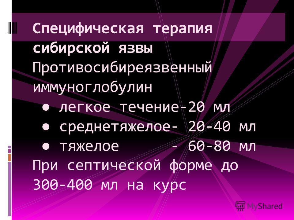 Специфическая терапия сибирской язвы Противосибиреязвенный иммуноглобулин легкое течение-20 мл среднетяжелое- 20-40 мл тяжелое - 60-80 мл При септической форме до 300-400 мл на курс