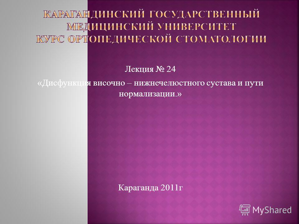 Лекция 24 «Дисфункция височно – нижнечелюстного сустава и пути нормализации.» Караганда 2011г